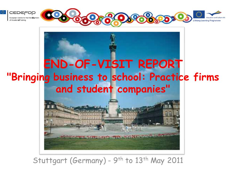Stuttgart (Germany) - 9 th to 13 th May 2011 END-OF-VISIT REPORT Bringing business to school: Practice firms and student companies