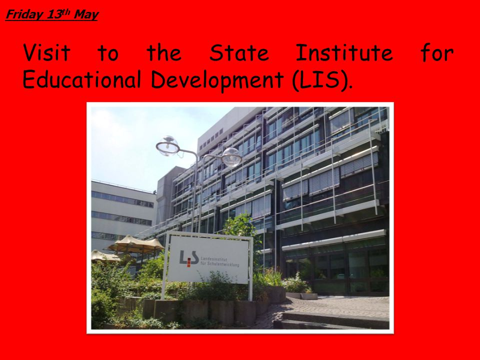 Friday 13 th May Visit to the State Institute for Educational Development (LIS).