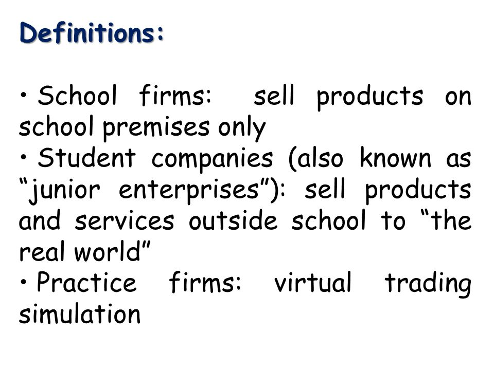 Definitions: School firms: sell products on school premises only Student companies (also known as junior enterprises ): sell products and services outside school to the real world Practice firms: virtual trading simulation