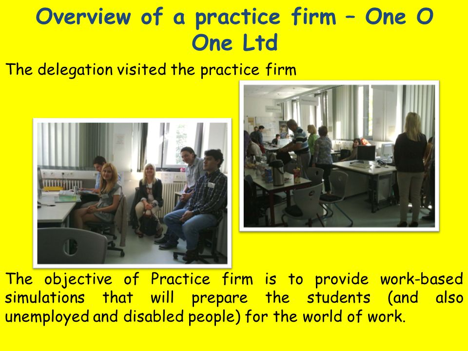 Overview of a practice firm – One O One Ltd The delegation visited the practice firm The objective of Practice firm is to provide work-based simulations that will prepare the students (and also unemployed and disabled people) for the world of work.