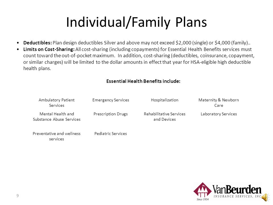 8 Individual/Family Plans ACA Compliant Plans Platinum Plan = 90% Actuarial Value* Plan pays 90% of health costs Enrollee pays 10% Gold Plan = 80% Actuarial Value* Plan pays 80% of health costs Enrollee pays 20% Silver Plan = 70% Actuarial Value* Plan pays 70% of health costs Enrollee pays 30% Bronze Plan = 60% Actuarial Value* Plan pays 60% of health costs Enrollee pays 40% Each plan in every metal level must cover the same set of essential health benefits.