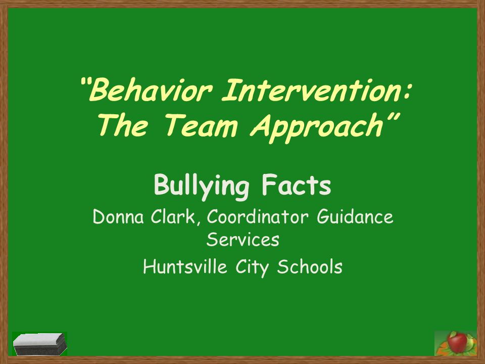 Behavior Intervention: The Team Approach Bullying Facts Donna Clark, Coordinator Guidance Services Huntsville City Schools