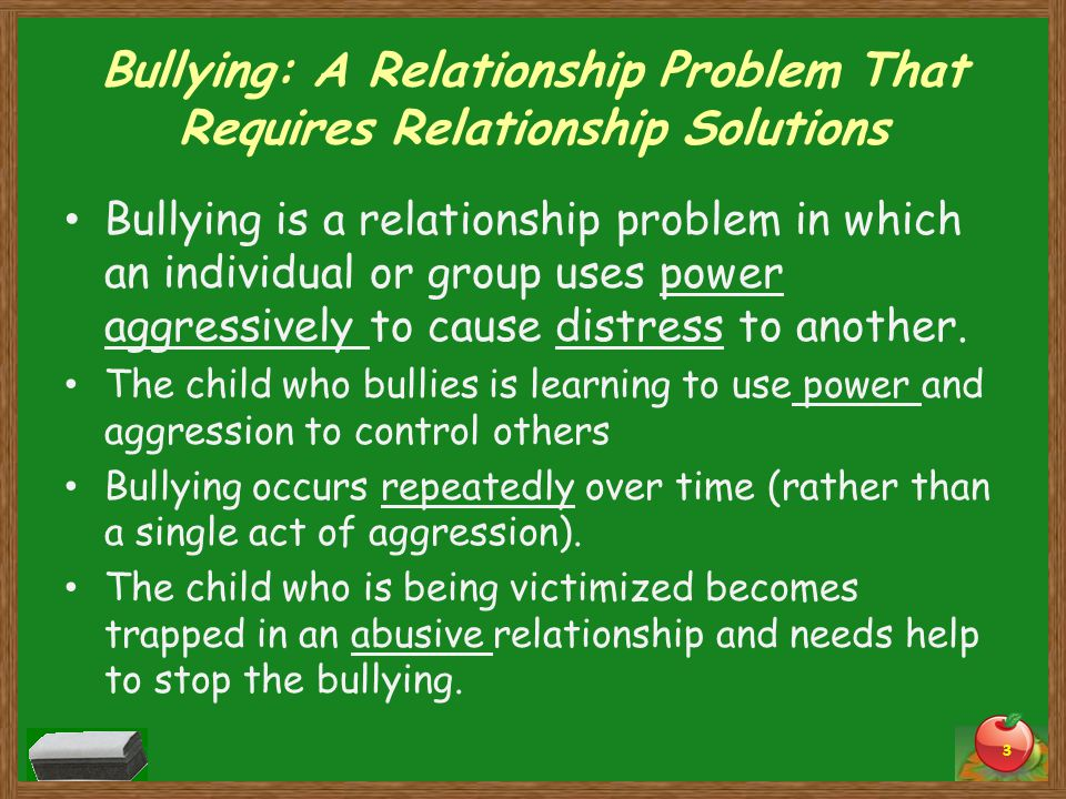 Bullying: A Relationship Problem That Requires Relationship Solutions Bullying is a relationship problem in which an individual or group uses power aggressively to cause distress to another.