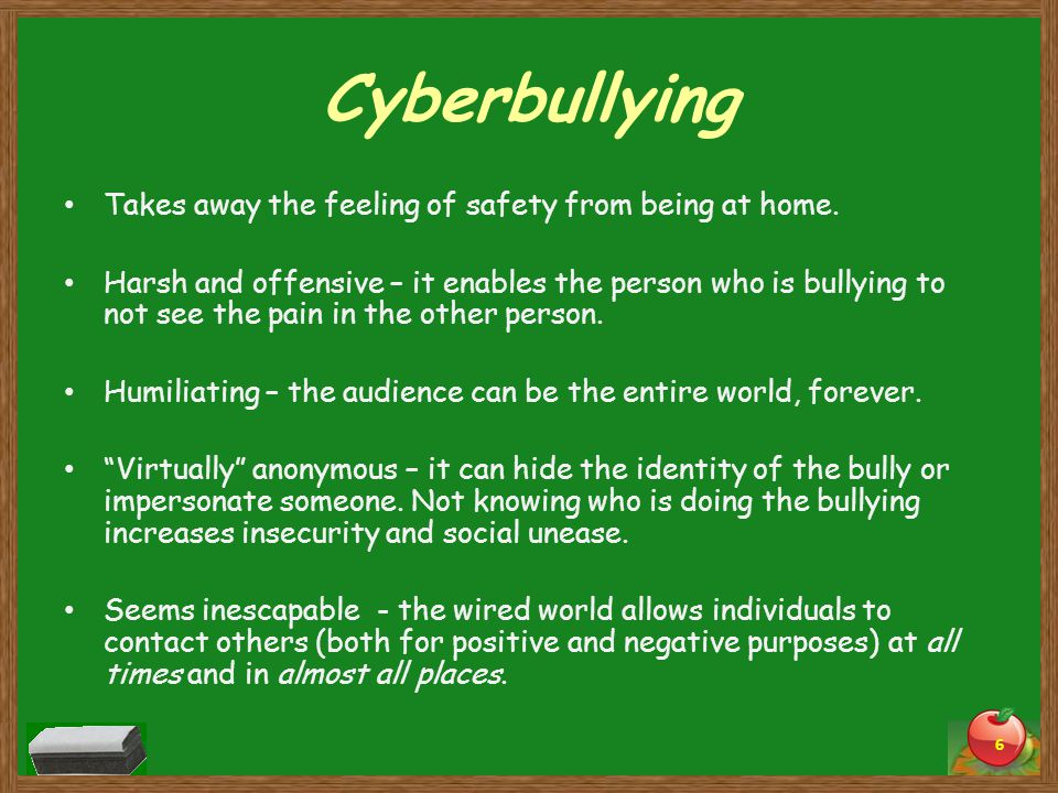 Cyberbullying Takes away the feeling of safety from being at home.