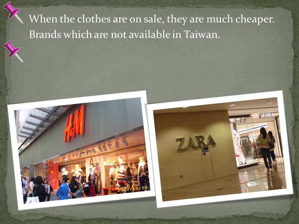 When the clothes are on sale, they are much cheaper. Brands which are not available in Taiwan.