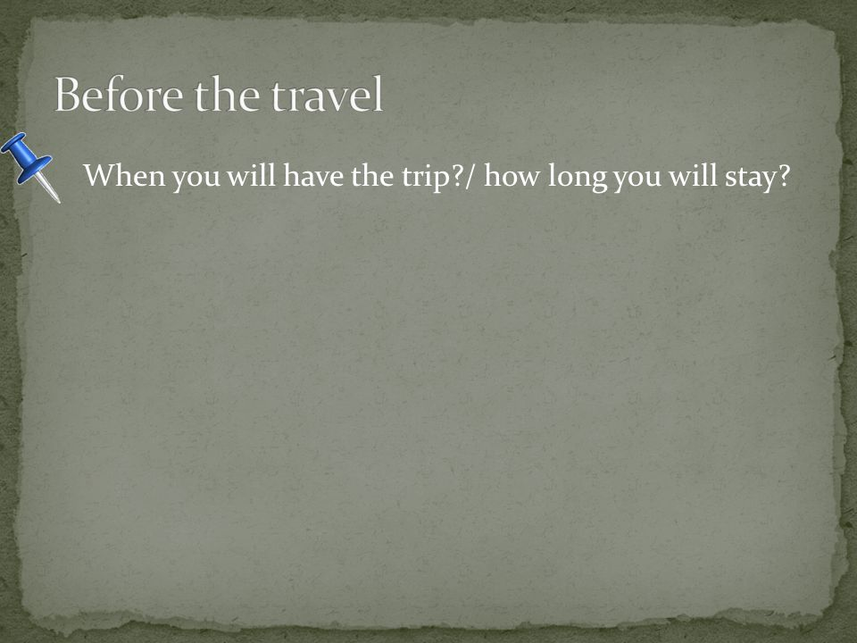 When you will have the trip / how long you will stay