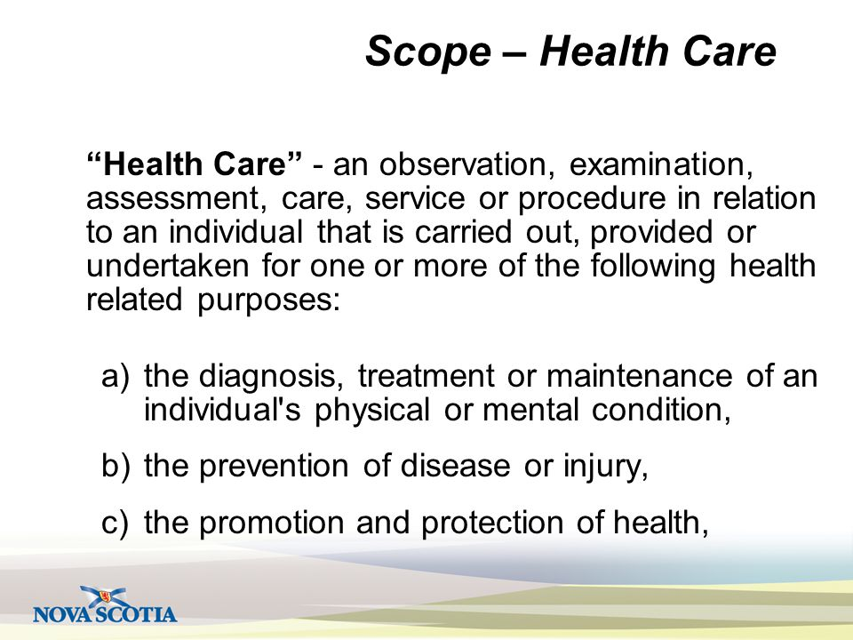 Scope – Health Care Health Care - an observation, examination, assessment, care, service or procedure in relation to an individual that is carried out, provided or undertaken for one or more of the following health related purposes: a)the diagnosis, treatment or maintenance of an individual s physical or mental condition, b)the prevention of disease or injury, c)the promotion and protection of health,
