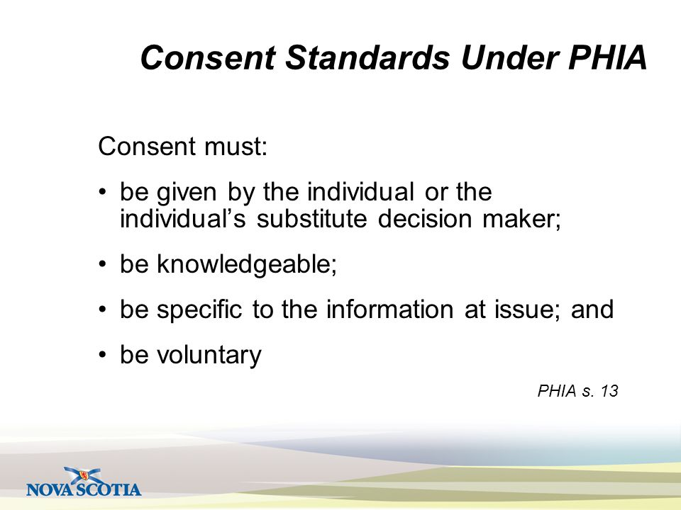 Consent Standards Under PHIA Consent must: be given by the individual or the individual's substitute decision maker; be knowledgeable; be specific to