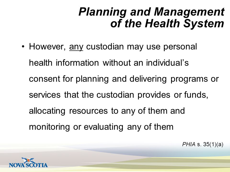 Planning and Management of the Health System However, any custodian may use personal health information without an individual's consent for planning and delivering programs or services that the custodian provides or funds, allocating resources to any of them and monitoring or evaluating any of them PHIA s.