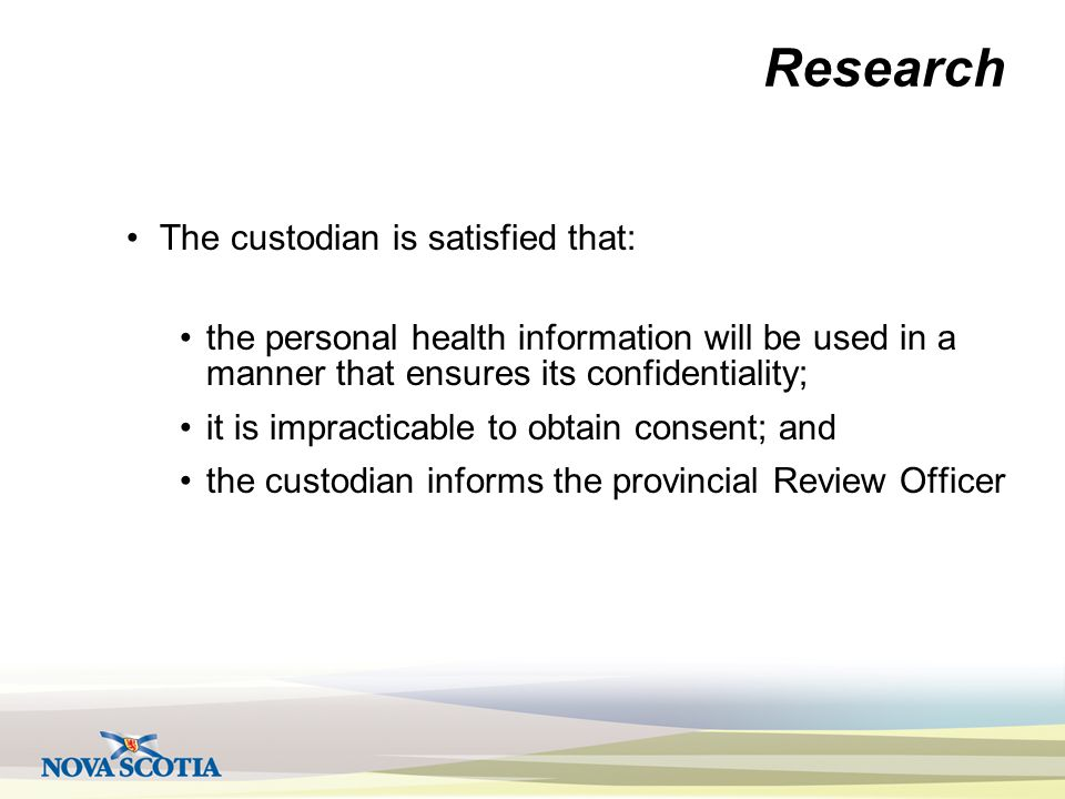 Research The custodian is satisfied that: the personal health information will be used in a manner that ensures its confidentiality; it is impracticable to obtain consent; and the custodian informs the provincial Review Officer