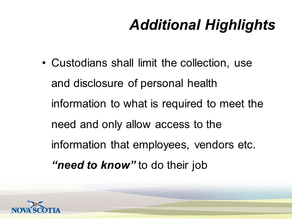 Additional Highlights Custodians shall limit the collection, use and disclosure of personal health information to what is required to meet the need and only allow access to the information that employees, vendors etc.