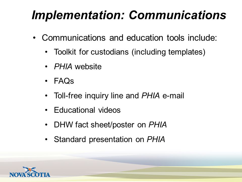 Implementation: Communications Communications and education tools include: Toolkit for custodians (including templates) PHIA website FAQs Toll-free inquiry line and PHIA e-mail Educational videos DHW fact sheet/poster on PHIA Standard presentation on PHIA