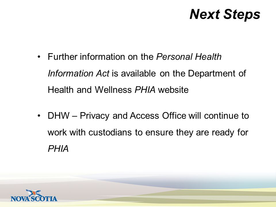 Next Steps Further information on the Personal Health Information Act is available on the Department of Health and Wellness PHIA website DHW – Privacy and Access Office will continue to work with custodians to ensure they are ready for PHIA