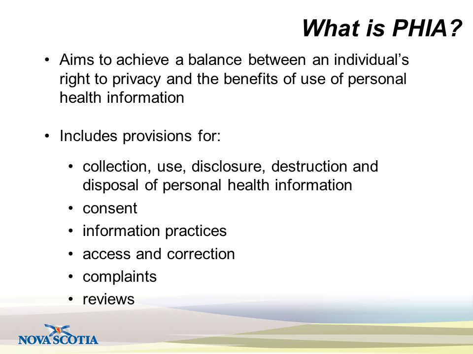 What is PHIA? Aims to achieve a balance between an individual's right to privacy and the benefits of use of personal health information Includes provi