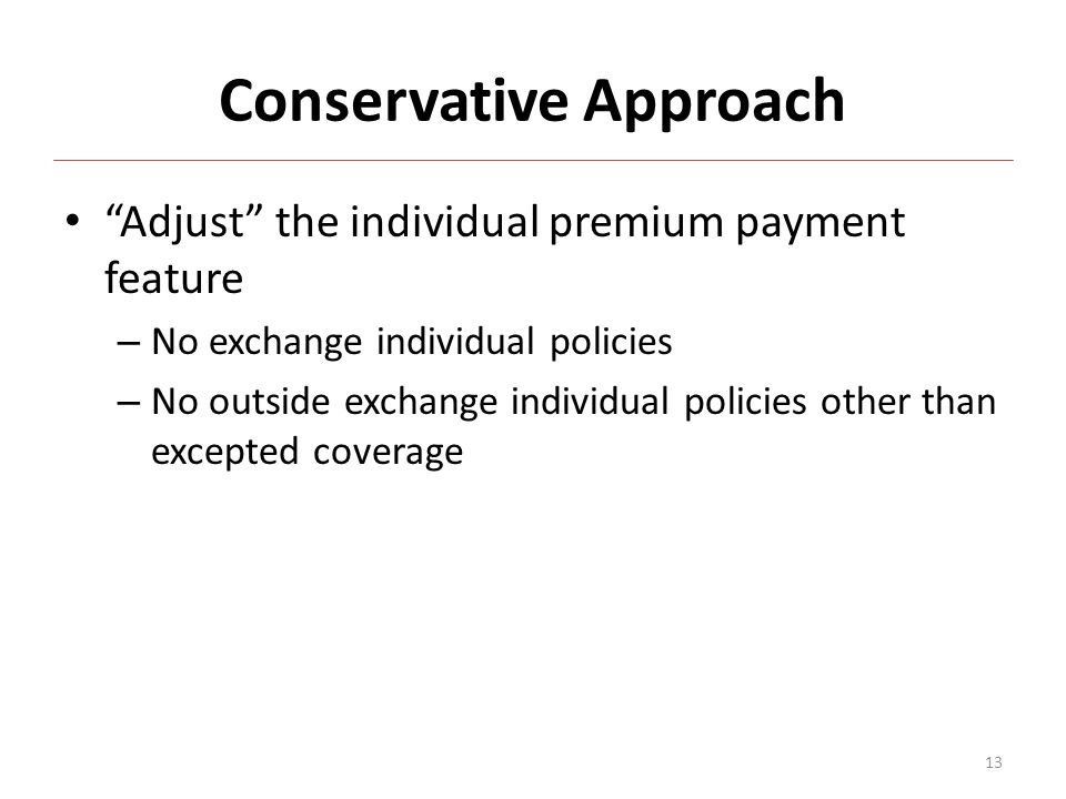 Conservative Approach Adjust the individual premium payment feature – No exchange individual policies – No outside exchange individual policies other than excepted coverage 13