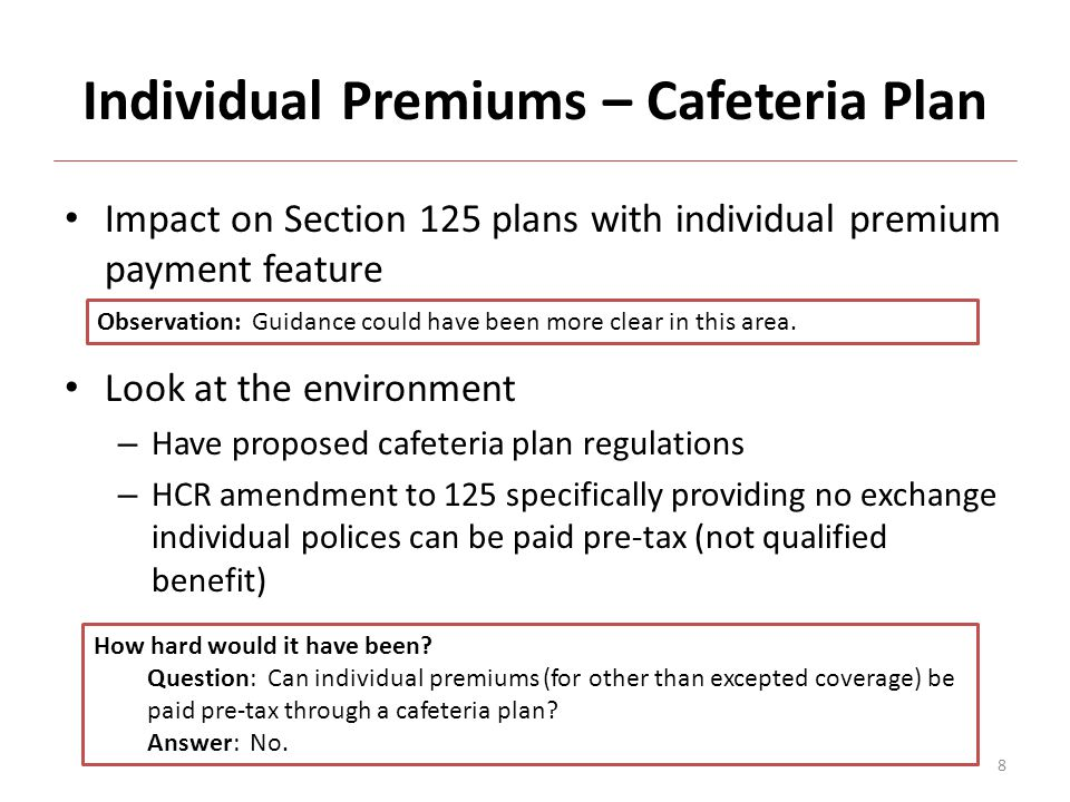 Individual Premiums – Cafeteria Plan Impact on Section 125 plans with individual premium payment feature Look at the environment – Have proposed cafeteria plan regulations – HCR amendment to 125 specifically providing no exchange individual polices can be paid pre-tax (not qualified benefit) Observation: Guidance could have been more clear in this area.