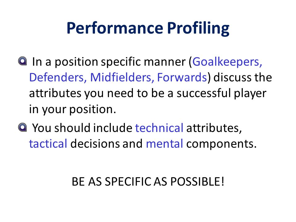 Performance Profiling Select the eight most important attributes (include some technical, tactical and psychological) and write them down.
