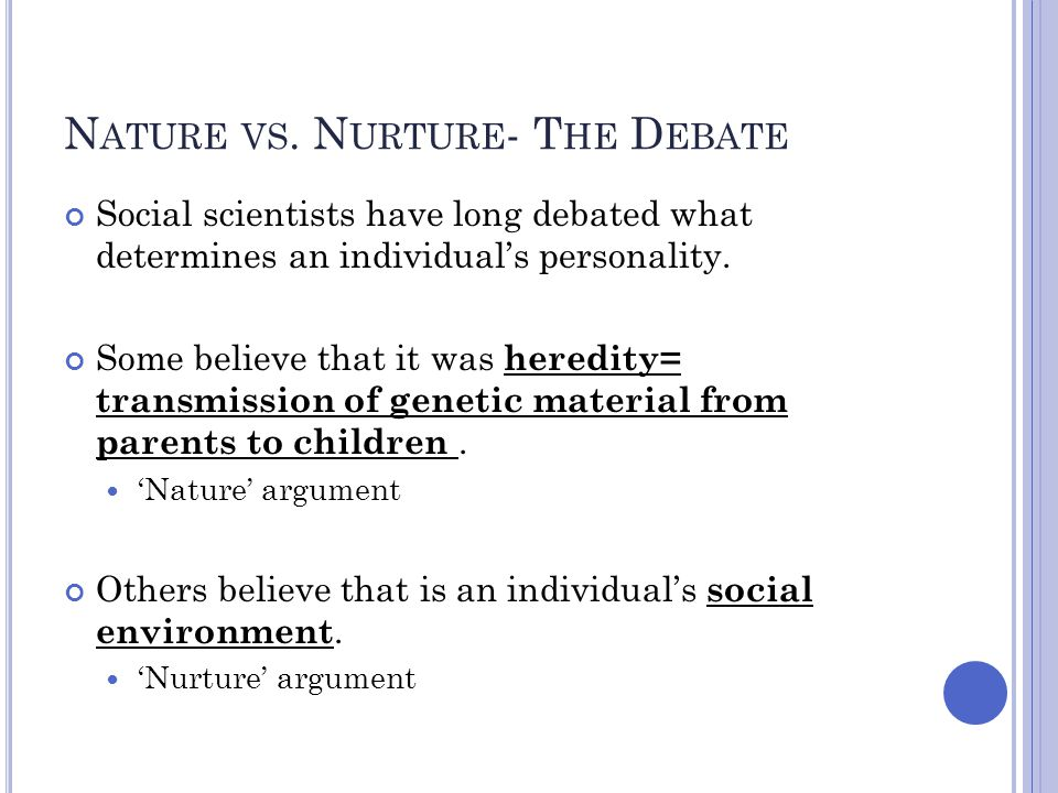 N ATURE VS. N URTURE - T HE D EBATE Social scientists have long debated what determines an individual's personality. Some believe that it was heredity