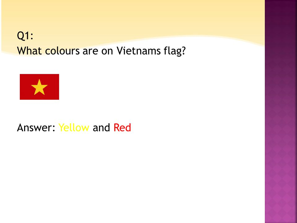 Q1: What colours are on Vietnams flag Answer: Yellow and Red