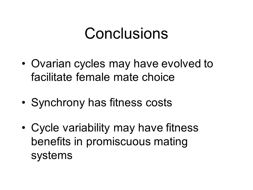 Conclusions Ovarian cycles may have evolved to facilitate female mate choice Synchrony has fitness costs Cycle variability may have fitness benefits in promiscuous mating systems
