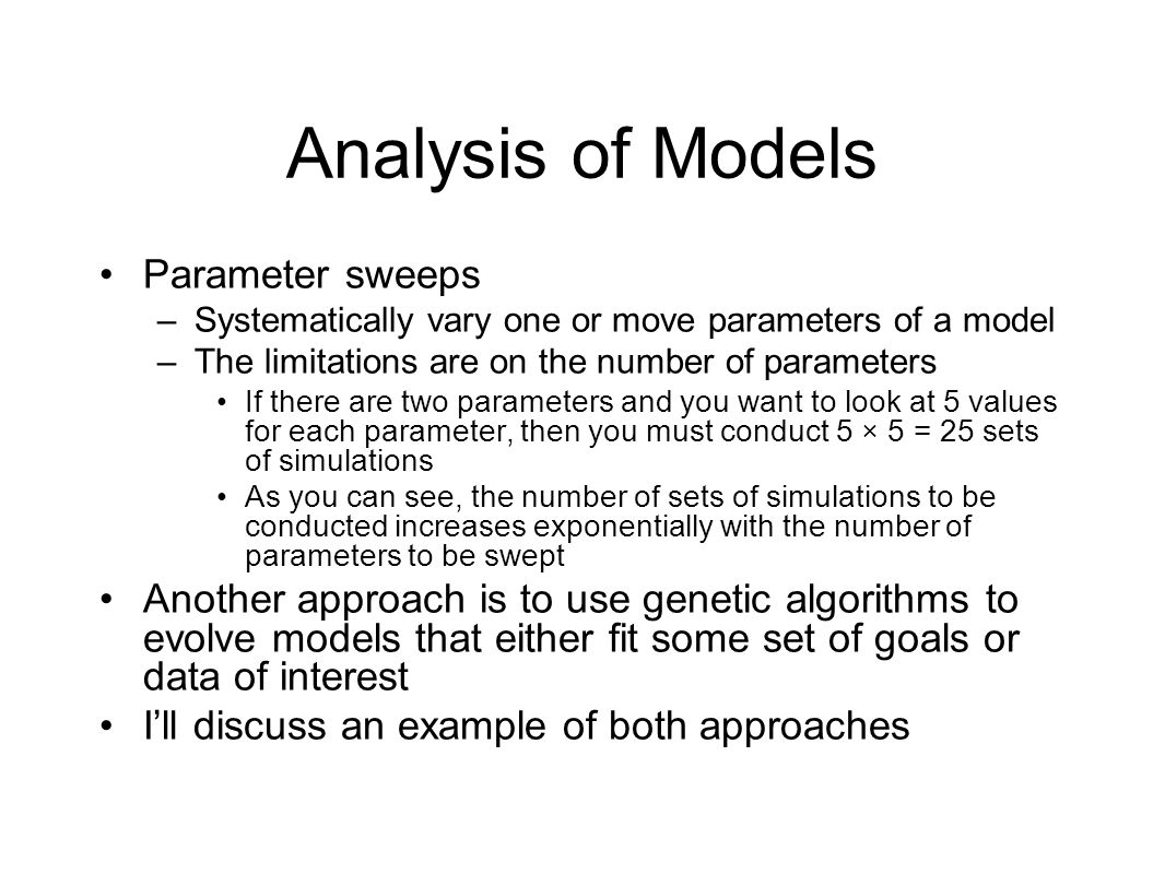 Analysis of Models Parameter sweeps –Systematically vary one or move parameters of a model –The limitations are on the number of parameters If there are two parameters and you want to look at 5 values for each parameter, then you must conduct 5 × 5 = 25 sets of simulations As you can see, the number of sets of simulations to be conducted increases exponentially with the number of parameters to be swept Another approach is to use genetic algorithms to evolve models that either fit some set of goals or data of interest I'll discuss an example of both approaches