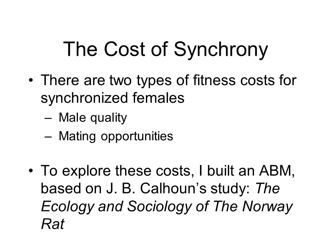 The Cost of Synchrony There are two types of fitness costs for synchronized females – Male quality – Mating opportunities To explore these costs, I built an ABM, based on J.