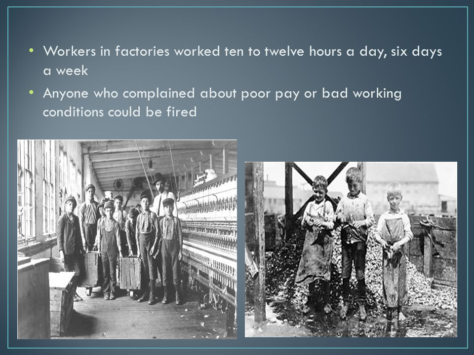 Poor and Unsafe Working Conditions caused many accidents and deaths Factory workers were poorly paid Many families struggled to pay for a place to live and food to eat Children as young as 10 to15 years old worked to help feed their families