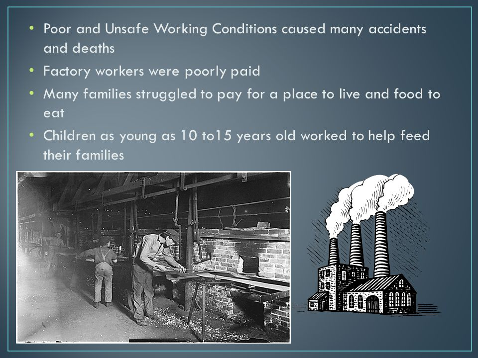 Poor and Unsafe Working Conditions caused many accidents and deaths Factory workers were poorly paid Many families struggled to pay for a place to liv