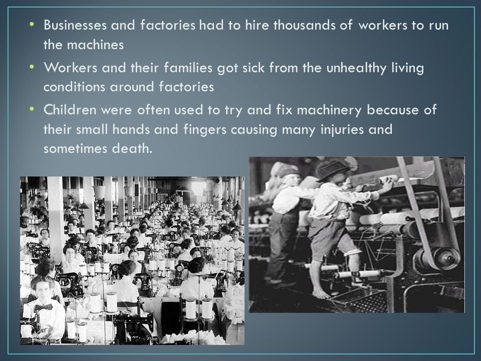 Businesses and factories had to hire thousands of workers to run the machines Workers and their families got sick from the unhealthy living conditions