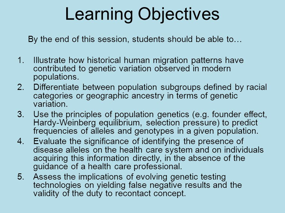 Learning Objectives By the end of this session, students should be able to… 1.Illustrate how historical human migration patterns have contributed to genetic variation observed in modern populations.