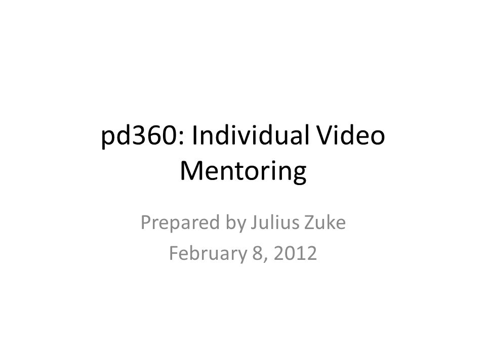 pd360: Individual Video Mentoring Prepared by Julius Zuke February 8, 2012