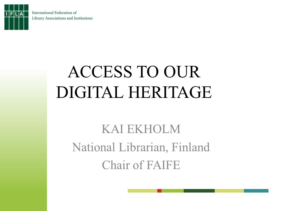 ACCESS TO OUR DIGITAL HERITAGE KAI EKHOLM National Librarian, Finland Chair of FAIFE