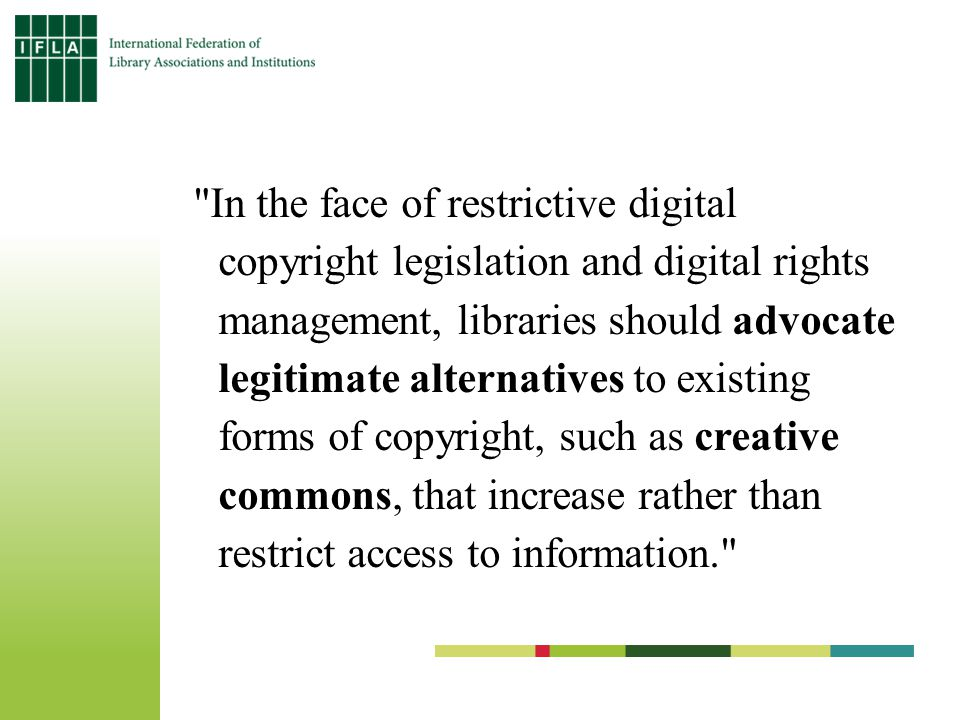In the face of restrictive digital copyright legislation and digital rights management, libraries should advocate legitimate alternatives to existing forms of copyright, such as creative commons, that increase rather than restrict access to information.