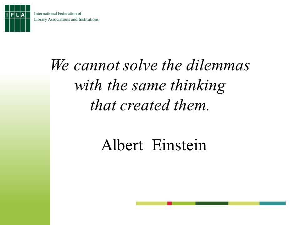 We cannot solve the dilemmas with the same thinking that created them. Albert Einstein