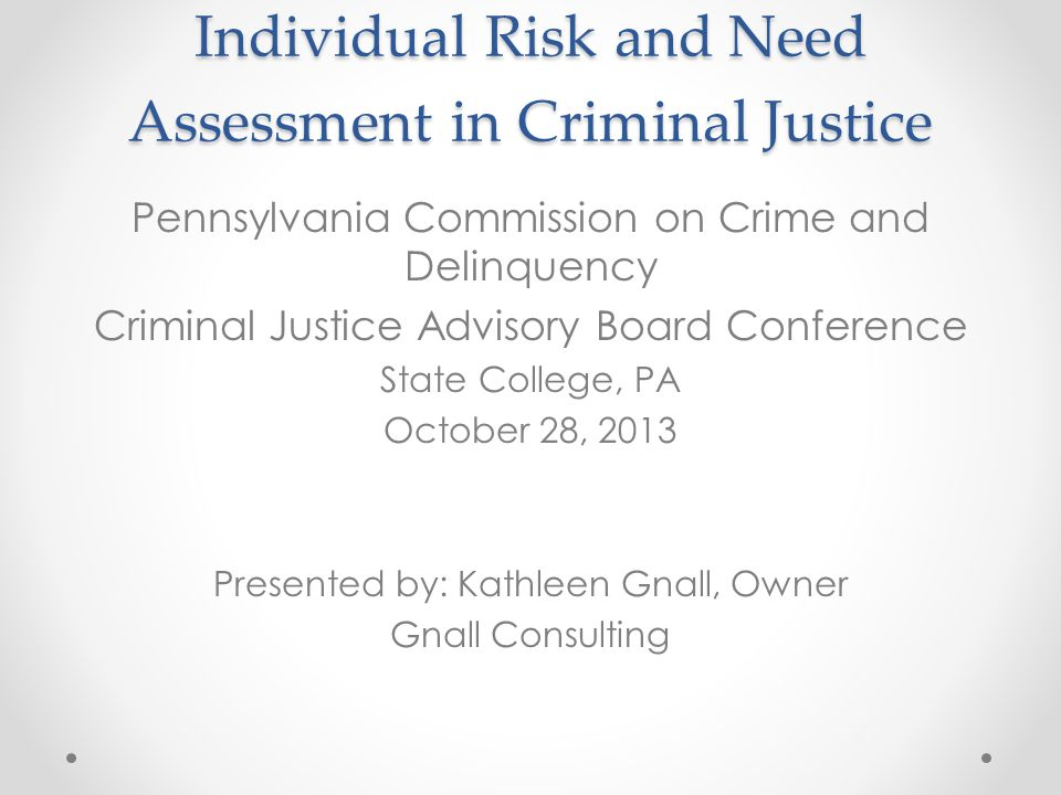 Individual Risk and Need Assessment in Criminal Justice Pennsylvania Commission on Crime and Delinquency Criminal Justice Advisory Board Conference State College, PA October 28, 2013 Presented by: Kathleen Gnall, Owner Gnall Consulting