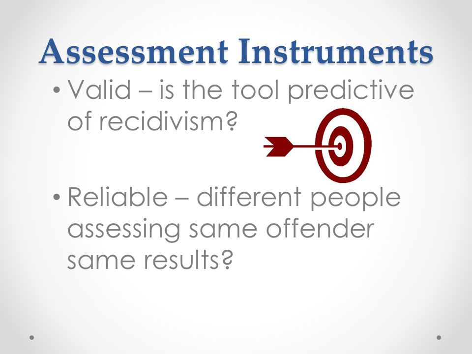Assessment Instruments Valid – is the tool predictive of recidivism.