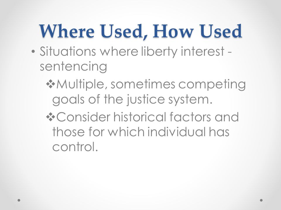 Where Used, How Used Situations where liberty interest - sentencing  Multiple, sometimes competing goals of the justice system.