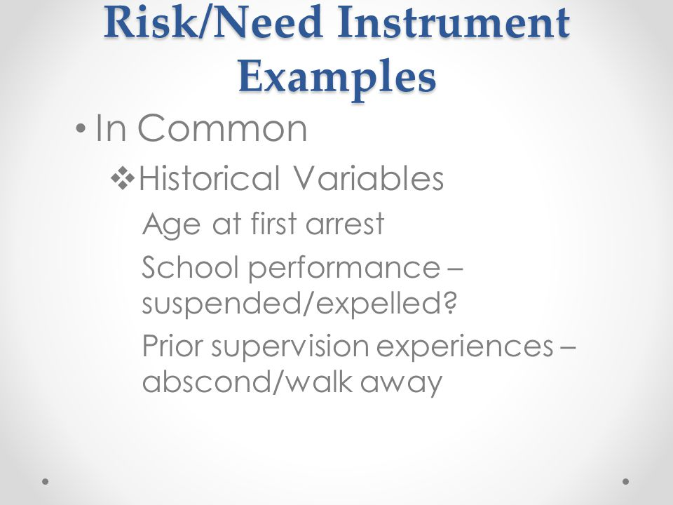 Risk/Need Instrument Examples In Common  Historical Variables Age at first arrest School performance – suspended/expelled.