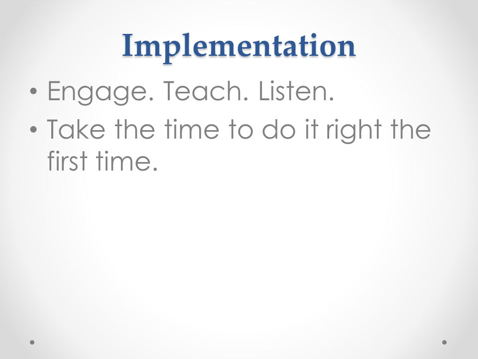 Implementation Engage. Teach. Listen. Take the time to do it right the first time.