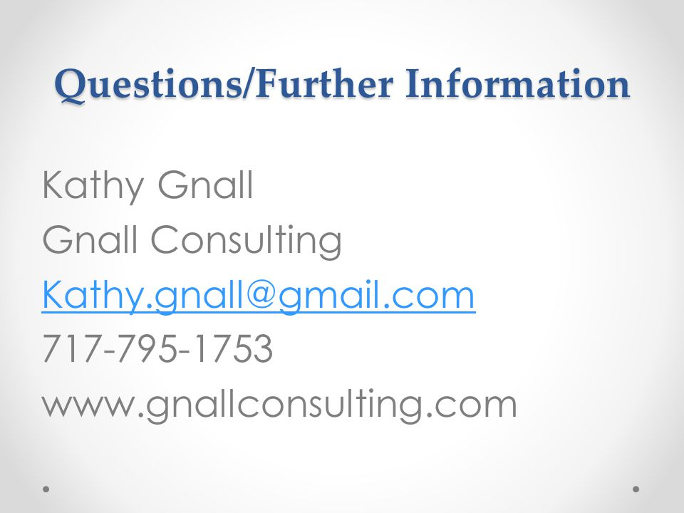 Questions/Further Information Kathy Gnall Gnall Consulting Kathy.gnall@gmail.com 717-795-1753 www.gnallconsulting.com