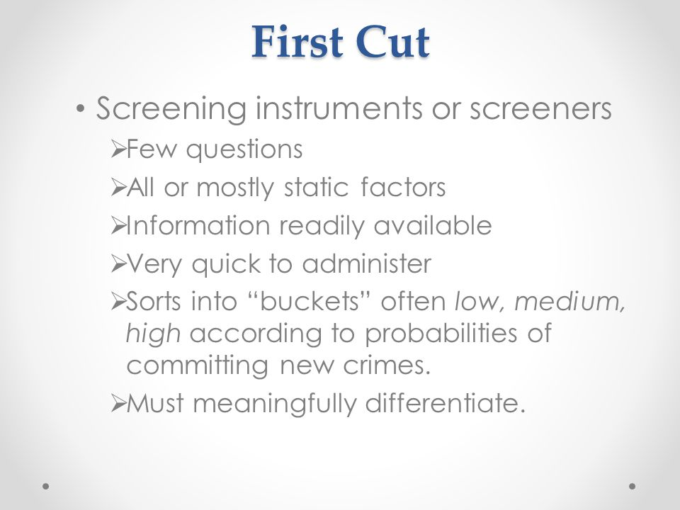 First Cut Screening instruments or screeners  Few questions  All or mostly static factors  Information readily available  Very quick to administer  Sorts into buckets often low, medium, high according to probabilities of committing new crimes.