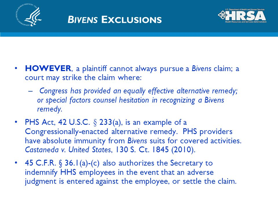 B IVENS E XCLUSIONS HOWEVER, a plaintiff cannot always pursue a Bivens claim; a court may strike the claim where: – Congress has provided an equally e