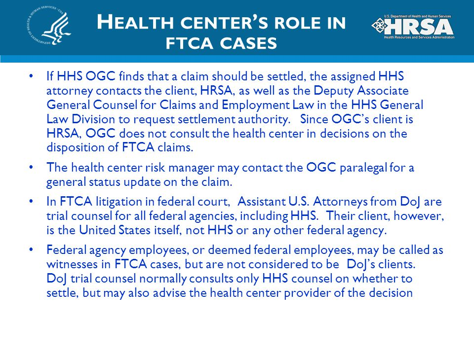 H EALTH CENTER ' S ROLE IN FTCA CASES If HHS OGC finds that a claim should be settled, the assigned HHS attorney contacts the client, HRSA, as well as
