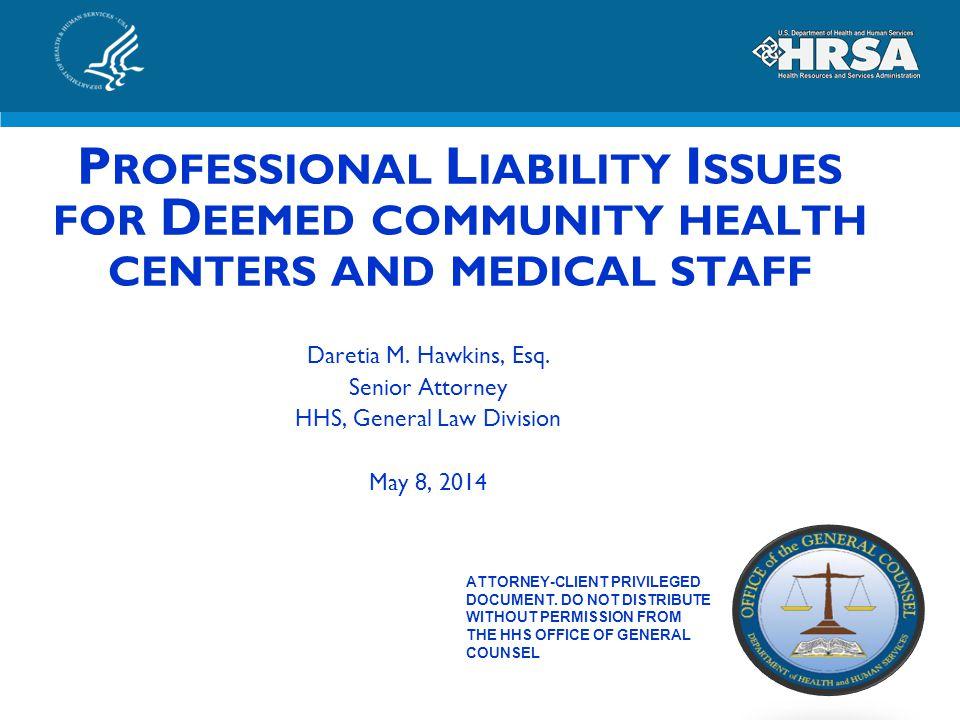 P ROFESSIONAL L IABILITY I SSUES FOR D EEMED COMMUNITY HEALTH CENTERS AND MEDICAL STAFF Daretia M. Hawkins, Esq. Senior Attorney HHS, General Law Divi