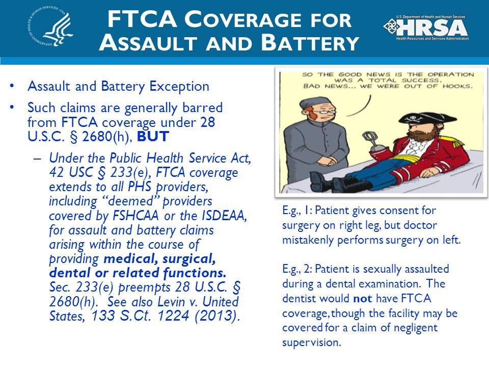 FTCA C OVERAGE FOR A SSAULT AND B ATTERY Assault and Battery Exception Such claims are generally barred from FTCA coverage under 28 U.S.C. § 2680(h),