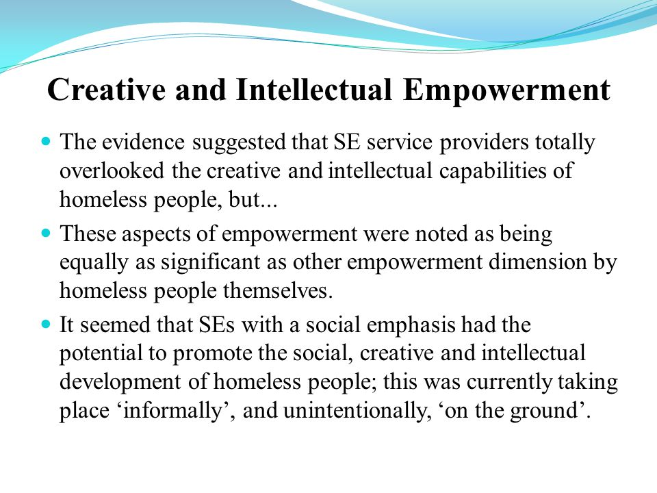 Creative and Intellectual Empowerment The evidence suggested that SE service providers totally overlooked the creative and intellectual capabilities of homeless people, but...