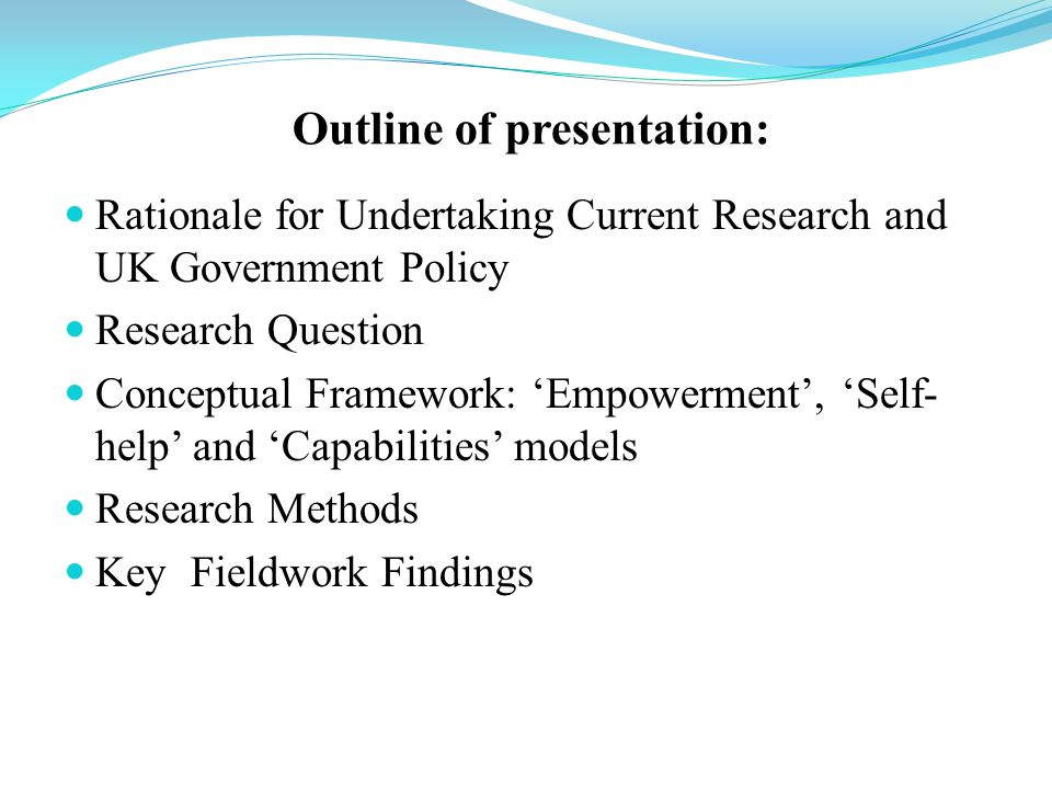 Outline of presentation: Rationale for Undertaking Current Research and UK Government Policy Research Question Conceptual Framework: 'Empowerment', 'Self- help' and 'Capabilities' models Research Methods Key Fieldwork Findings