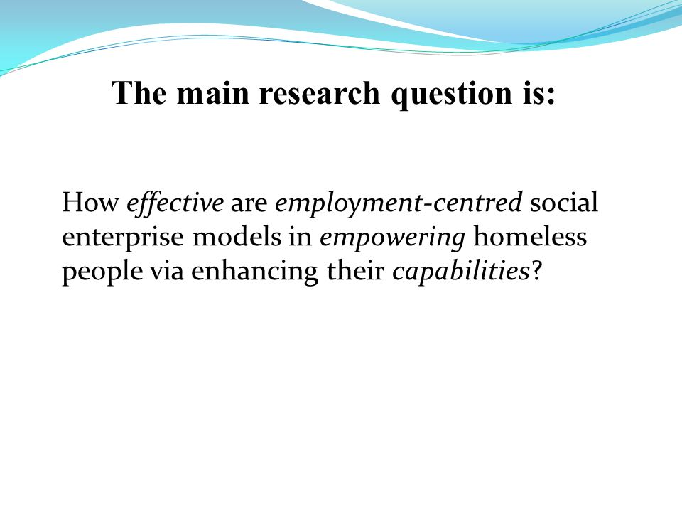The main research question is: How effective are employment-centred social enterprise models in empowering homeless people via enhancing their capabilities?