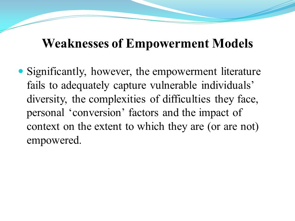 Weaknesses of Empowerment Models Significantly, however, the empowerment literature fails to adequately capture vulnerable individuals' diversity, the complexities of difficulties they face, personal 'conversion' factors and the impact of context on the extent to which they are (or are not) empowered.