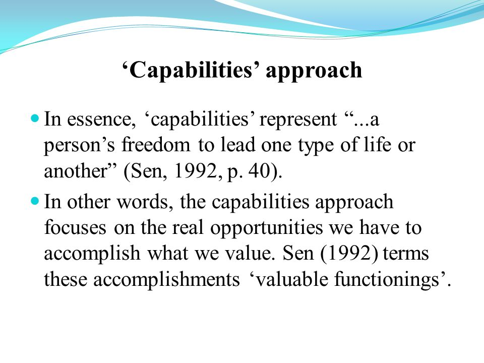 'Capabilities' approach In essence, 'capabilities' represent ...a person's freedom to lead one type of life or another (Sen, 1992, p.